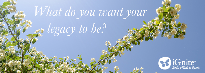 What do you want your legacy to be?