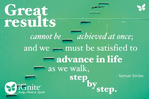 Great results cannot be achieved at once and we must be satisfied to advance in life as we walk step by step